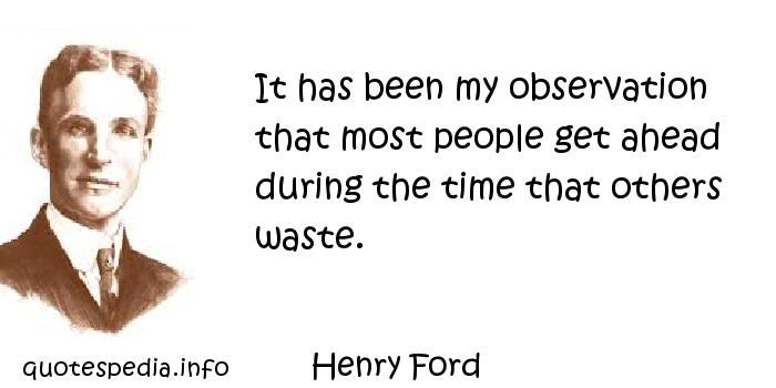 Henry Ford - It has been my observation that most people get ahead during the time that others waste.