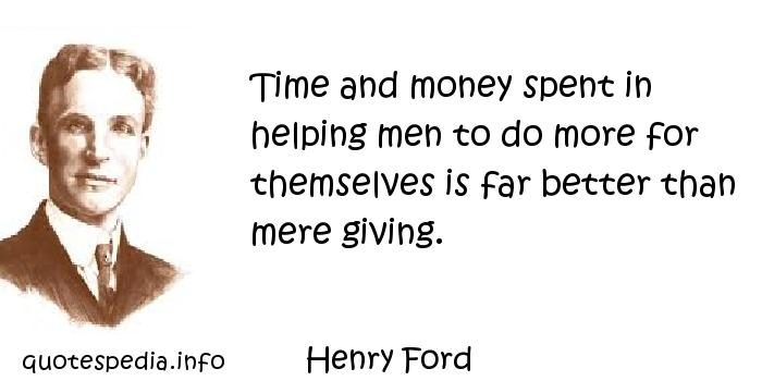 Henry Ford - Time and money spent in helping men to do more for themselves is far better than mere giving.