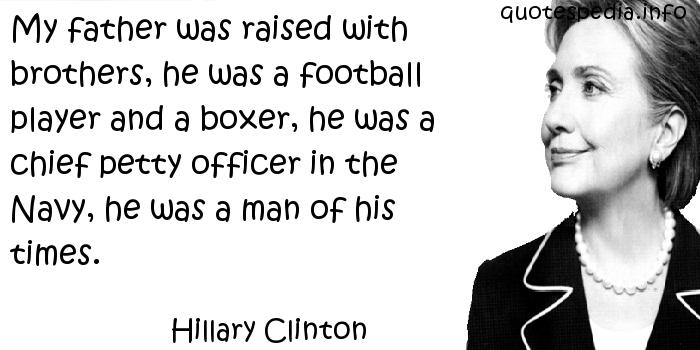 Hillary Clinton - My father was raised with brothers, he was a football player and a boxer, he was a chief petty officer in the Navy, he was a man of his times.