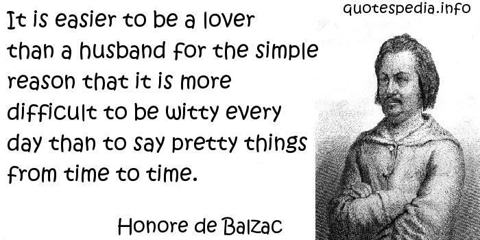 Honore de Balzac - It is easier to be a lover than a husband for the simple reason that it is more difficult to be witty every day than to say pretty things from time to time.