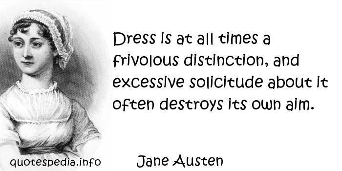 Jane Austen - Dress is at all times a frivolous distinction, and excessive solicitude about it often destroys its own aim.