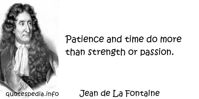 Jean de La Fontaine - Patience and time do more than strength or passion.