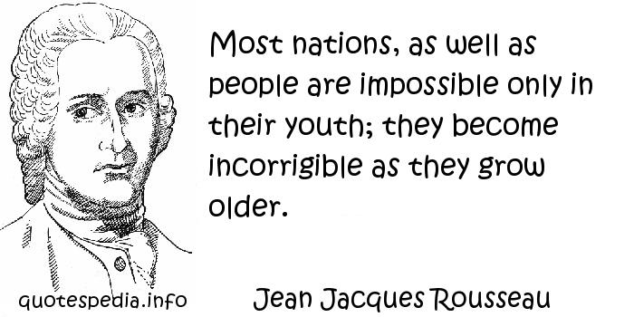 Jean Jacques Rousseau - Most nations, as well as people are impossible only in their youth; they become incorrigible as they grow older.