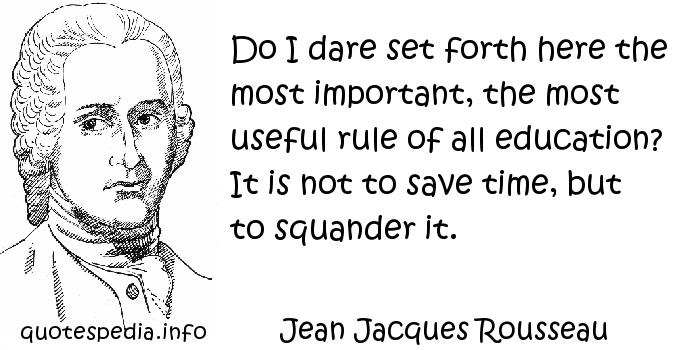 Jean Jacques Rousseau - Do I dare set forth here the most important, the most useful rule of all education? It is not to save time, but to squander it.