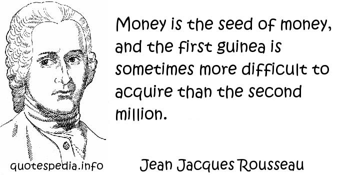 Jean Jacques Rousseau - Money is the seed of money, and the first guinea is sometimes more difficult to acquire than the second million.