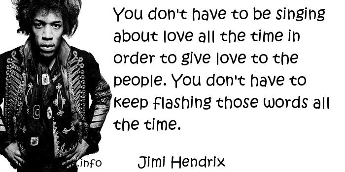Jimi Hendrix - You don't have to be singing about love all the time in order to give love to the people. You don't have to keep flashing those words all the time.
