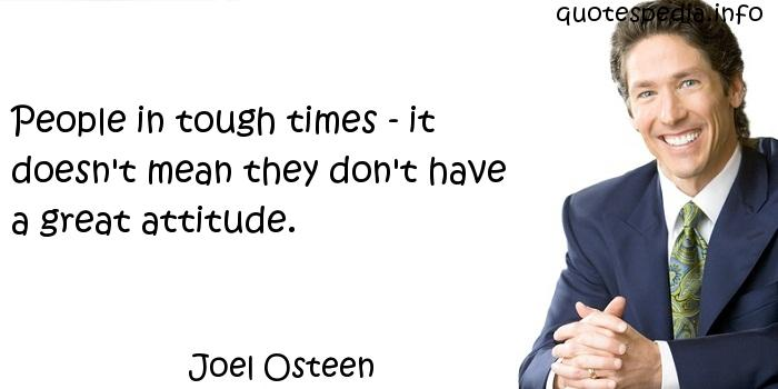 Joel Osteen - People in tough times - it doesn't mean they don't have a great attitude.
