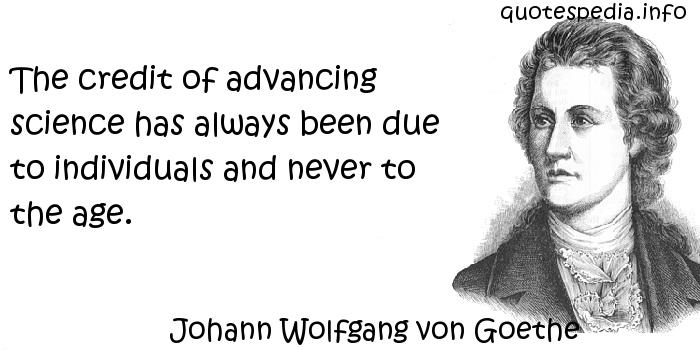 Johann Wolfgang von Goethe - The credit of advancing science has always been due to individuals and never to the age.