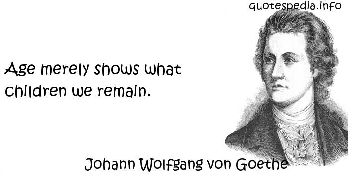 Johann Wolfgang von Goethe - Age merely shows what children we remain.