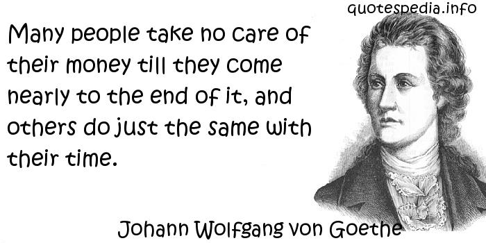 Johann Wolfgang von Goethe - Many people take no care of their money till they come nearly to the end of it, and others do just the same with their time.