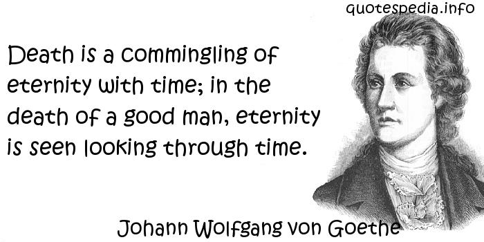 Johann Wolfgang von Goethe - Death is a commingling of eternity with time; in the death of a good man, eternity is seen looking through time.
