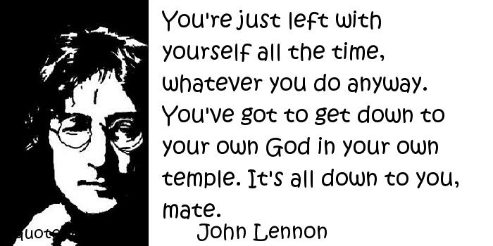 John Lennon - You're just left with yourself all the time, whatever you do anyway. You've got to get down to your own God in your own temple. It's all down to you, mate.