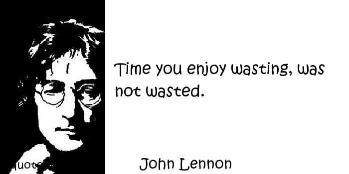 John Lennon - Time you enjoy wasting, was not wasted.