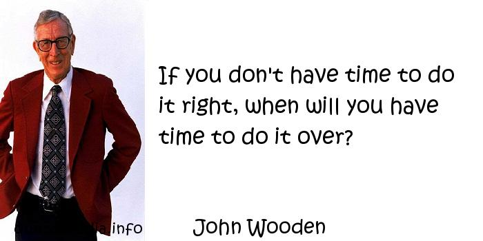 John Wooden - If you don't have time to do it right, when will you have time to do it over?