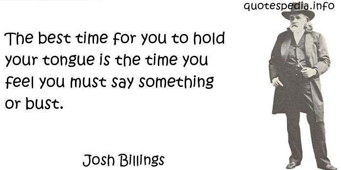 Josh Billings - The best time for you to hold your tongue is the time you feel you must say something or bust.
