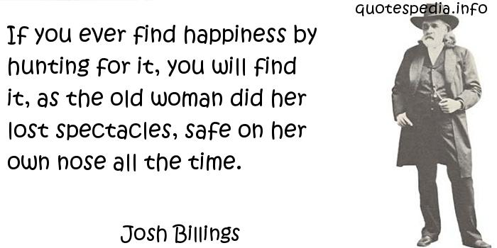 Josh Billings - If you ever find happiness by hunting for it, you will find it, as the old woman did her lost spectacles, safe on her own nose all the time.