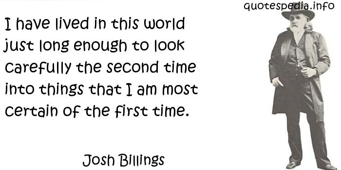Josh Billings - I have lived in this world just long enough to look carefully the second time into things that I am most certain of the first time.