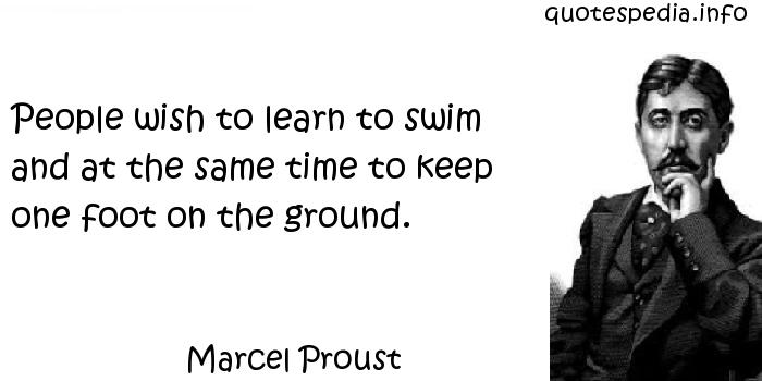 Marcel Proust - People wish to learn to swim and at the same time to keep one foot on the ground.