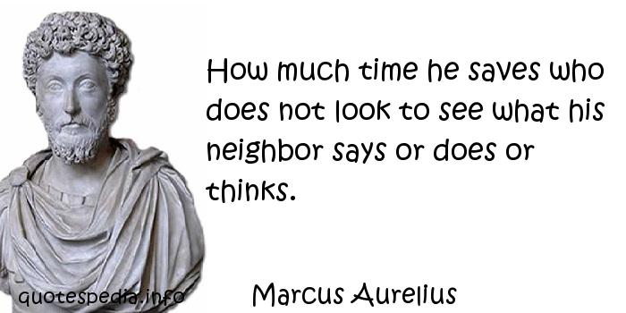 Marcus Aurelius - How much time he saves who does not look to see what his neighbor says or does or thinks.