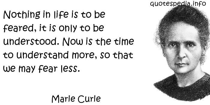 Marie Curie - Nothing in life is to be feared, it is only to be understood. Now is the time to understand more, so that we may fear less.