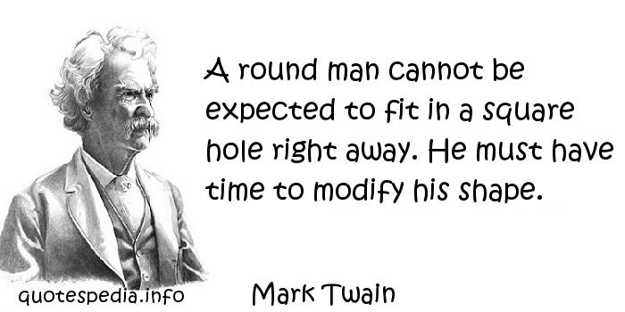 Mark Twain - A round man cannot be expected to fit in a square hole right away. He must have time to modify his shape.