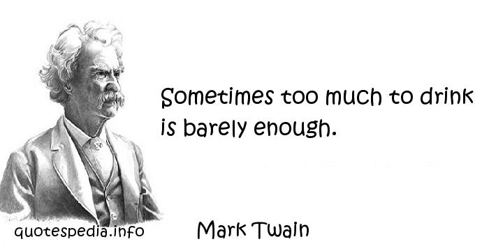Mark Twain - Sometimes too much to drink is barely enough.