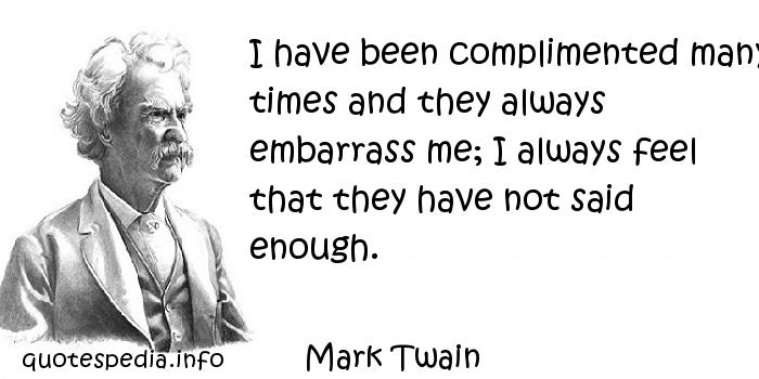 Mark Twain - I have been complimented many times and they always embarrass me; I always feel that they have not said enough.