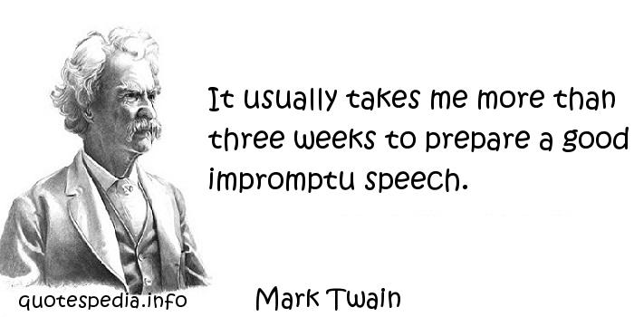 Mark Twain - It usually takes me more than three weeks to prepare a good impromptu speech.