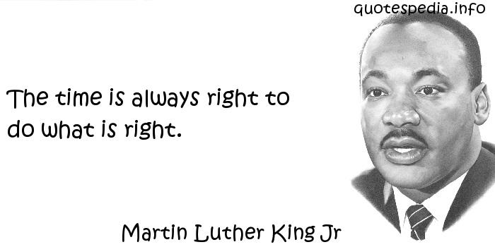 Martin Luther King Jr - The time is always right to do what is right.