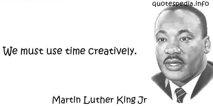 Martin Luther King Jr - We must use time creatively.