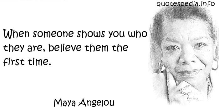 Maya Angelou - When someone shows you who they are, believe them the first time.