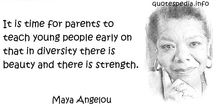 Maya Angelou - It is time for parents to teach young people early on that in diversity there is beauty and there is strength.