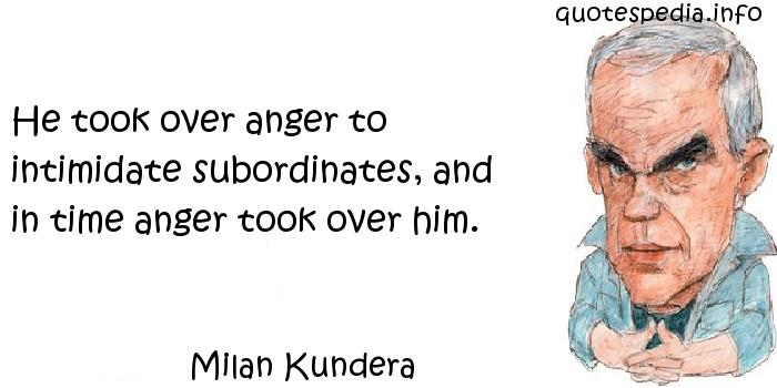 Milan Kundera - He took over anger to intimidate subordinates, and in time anger took over him.