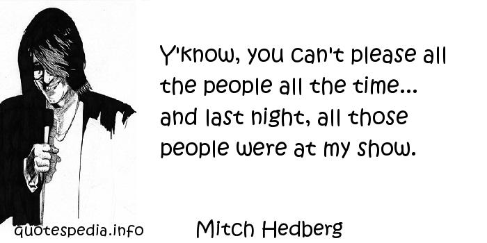 Mitch Hedberg - Y'know, you can't please all the people all the time... and last night, all those people were at my show.
