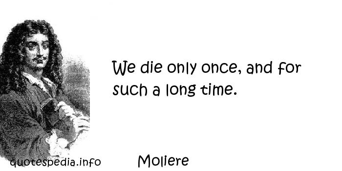 Moliere - We die only once, and for such a long time.