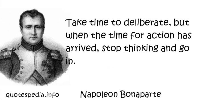 Napoleon Bonaparte - Take time to deliberate, but when the time for action has arrived, stop thinking and go in.