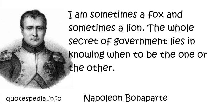 Napoleon Bonaparte - I am sometimes a fox and sometimes a lion. The whole secret of government lies in knowing when to be the one or the other.