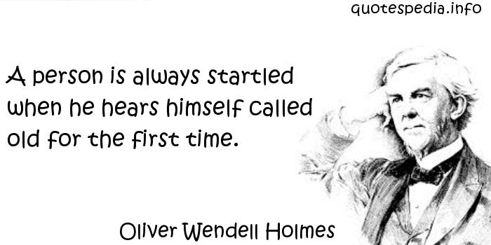 Oliver Wendell Holmes - A person is always startled when he hears himself called old for the first time.