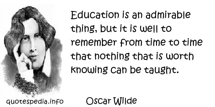 Oscar Wilde - Education is an admirable thing, but it is well to remember from time to time that nothing that is worth knowing can be taught.