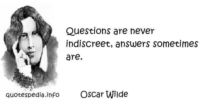 Oscar Wilde - Questions are never indiscreet, answers sometimes are.