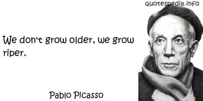 Pablo Picasso - We don't grow older, we grow riper.