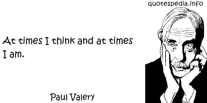 Paul Valery - At times I think and at times I am.