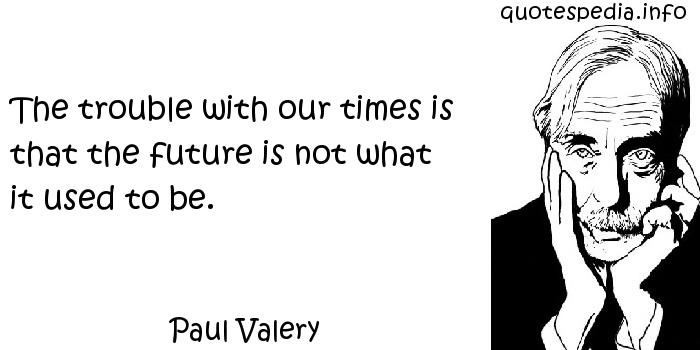 Paul Valery - The trouble with our times is that the future is not what it used to be.