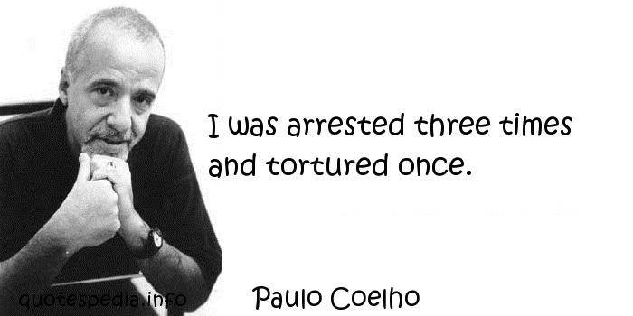 Paulo Coelho - I was arrested three times and tortured once.