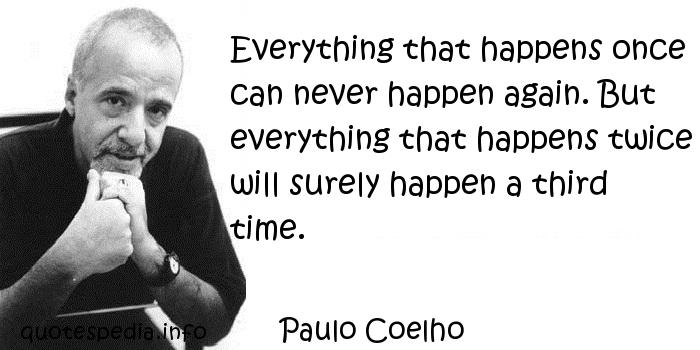 Paulo Coelho - Everything that happens once can never happen again. But everything that happens twice will surely happen a third time.
