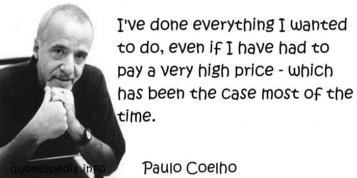 Paulo Coelho - I've done everything I wanted to do, even if I have had to pay a very high price - which has been the case most of the time.