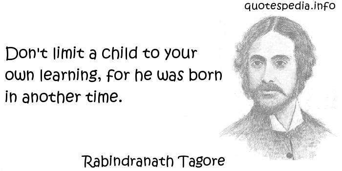 Rabindranath Tagore - Don't limit a child to your own learning, for he was born in another time.
