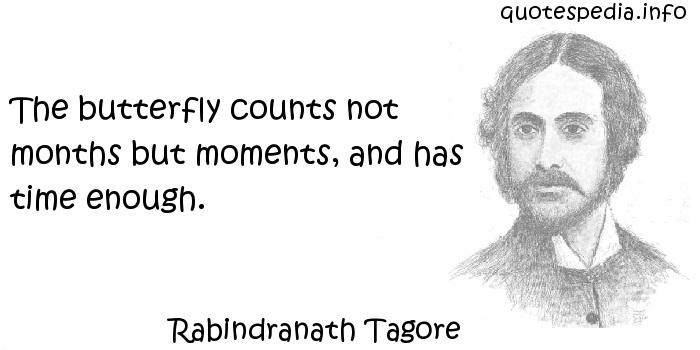 Rabindranath Tagore - The butterfly counts not months but moments, and has time enough.