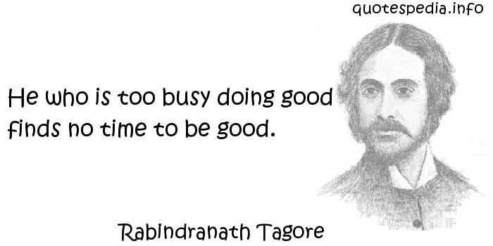 Rabindranath Tagore - He who is too busy doing good finds no time to be good.