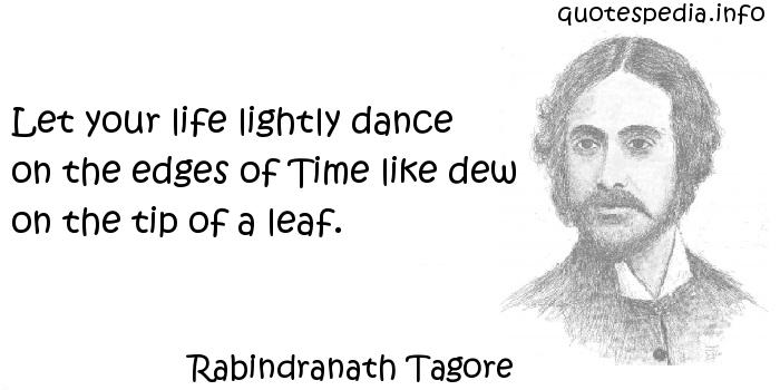 Rabindranath Tagore - Let your life lightly dance on the edges of Time like dew on the tip of a leaf.